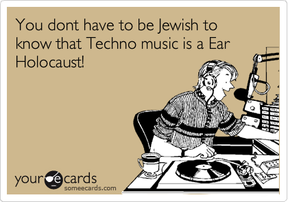 You dont have to be Jewish to know that Techno music is a Ear Holocaust!