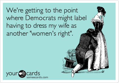 "We're getting to the point where Democrats might label having to dress my wife as another ""women's right""."