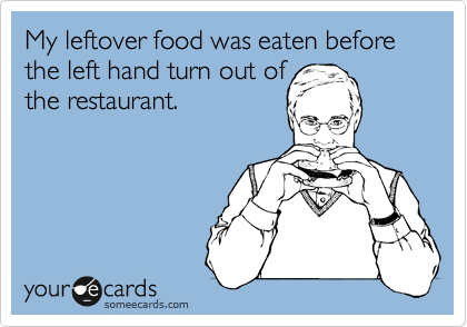 My leftover food was eaten before the left hand turn out of the restaurant.