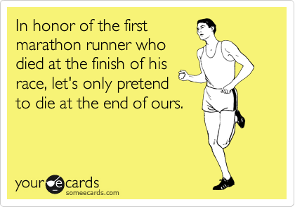 In honor of the first marathon runner who died at the finish of his race, let's only pretend  to die at the end of ours.