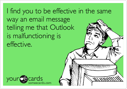 I find you to be effective in the same way an email message telling me that Outlook is malfunctioning is effective.