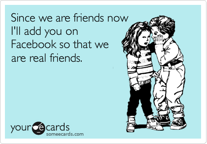 Since we are friends now I'll add you on Facebook so that we are real friends.
