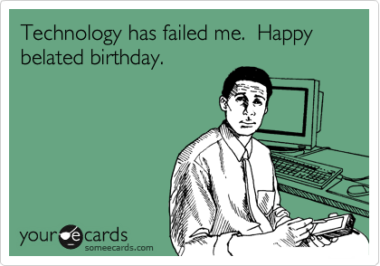 Technology Has Failed Me Happy Belated Birthday