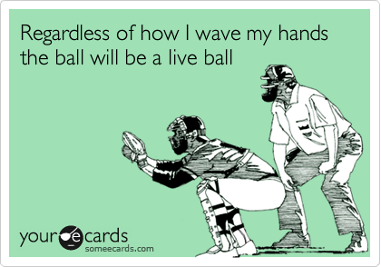Regardless of how I wave my hands the ball will be a live ball