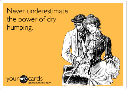 Never underestimate the power of dry humping.