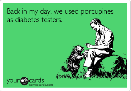 Back in my day, we used porcupines as diabetes testers.