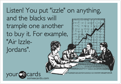 "Listen! You put ""izzle"" on anything, and the blacks will trample one another to buy it. For example,       ""Air Izzle-          Jordans""."