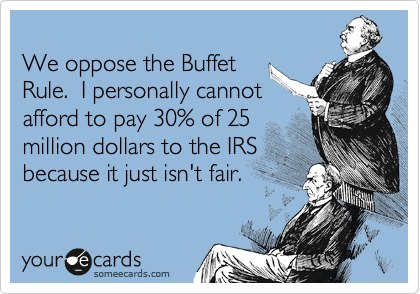 We oppose the Buffet Rule.  I personally cannot afford to pay 30% of 25 million dollars to the IRS because it just isn't fair.