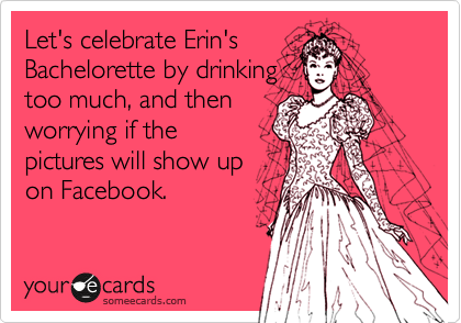 Let's celebrate Erin's  Bachelorette by drinking too much, and then  worrying if the pictures will show up on Facebook.