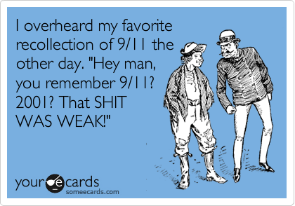 "I overheard my favorite  recollection of 9/11 the  other day. ""Hey man,  you remember 9/11?  2001? That SHIT WAS WEAK!"""