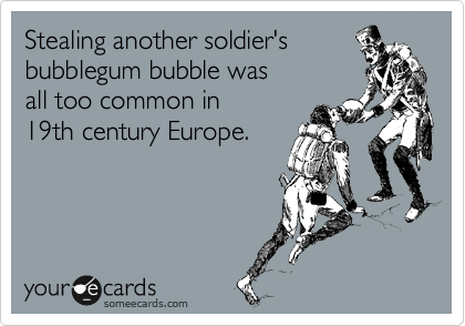 Stealing another soldier's  bubblegum bubble was all too common in 19th century Europe.