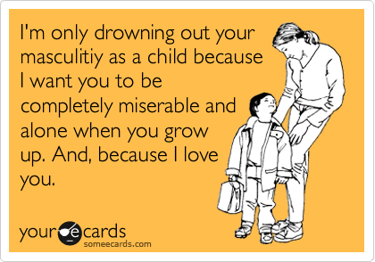 I'm only drowning out your masculitiy as a child because I want you to be completely miserable and alone when you grow up. And, because I love you.