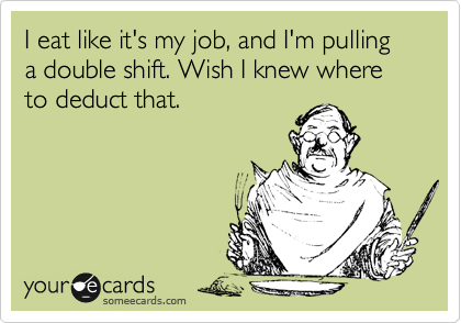 I eat like it's my job, and I'm pulling a double shift. Wish I knew where to deduct that.