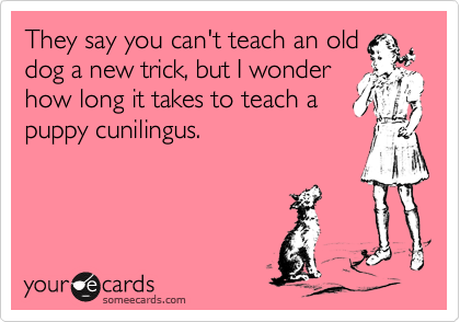 They say you can't teach an old dog a new trick, but I wonder how long it takes to teach a puppy cunilingus.