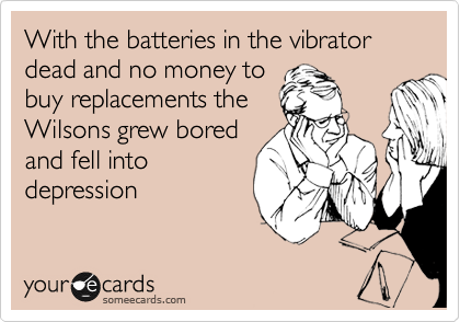 With the batteries in the vibrator dead and no money to buy replacements the Wilsons grew bored and fell into depression