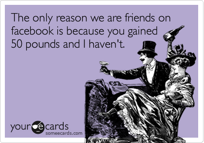 The only reason we are friends on facebook is because you gained 50 pounds and I haven't.