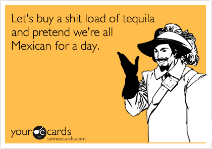 Let's buy a shit load of tequila and pretend we're all Mexican for a day.