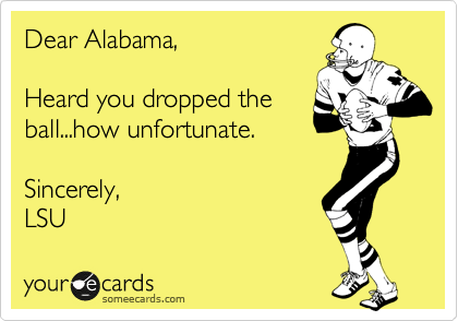 Dear Alabama,  Heard you dropped the ball...how unfortunate.  Sincerely, LSU