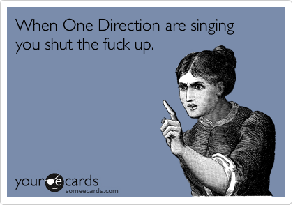 When One Direction are singing you shut the fuck up.