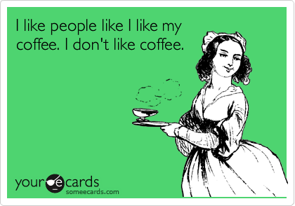 I like people like I like my coffee. I don't like coffee.