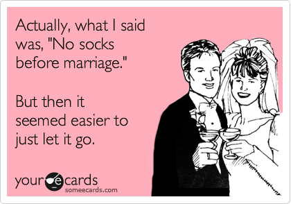 """Actually, what I said was, """"No socks before marriage.""""  But then it seemed easier to just let it go."""