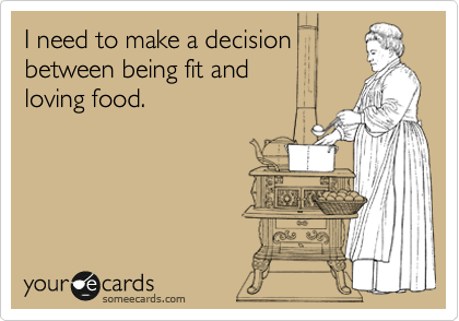 I need to make a decision between being fit and       loving food.