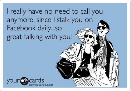 I really have no need to call you anymore, since I stalk you on Facebook daily...so great talking with you!