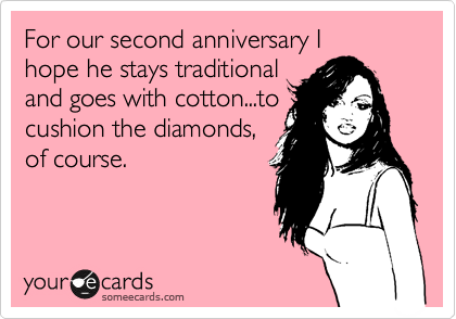 For our second anniversary I hope he stays traditional and goes with cotton...to cushion the diamonds, of course.