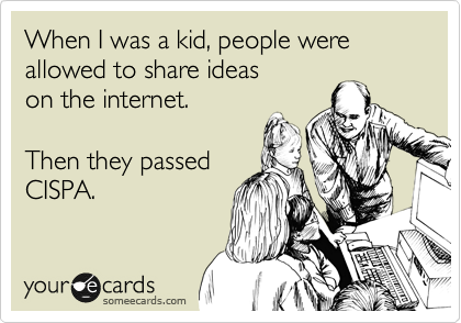 When I was a kid, people were allowed to share ideas on the internet.  Then they passed CISPA.