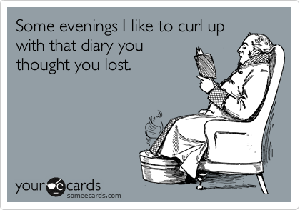 Some evenings I like to curl up with that diary you thought you lost.
