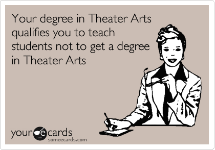 Your degree in Theater Arts qualifies you to teach students not to get a degree in Theater Arts