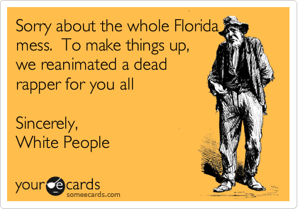 Sorry about the whole Florida mess.  To make things up, we reanimated a dead rapper for you all    Sincerely, White People