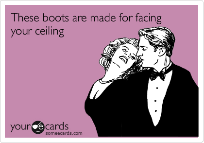 These boots are made for facing your ceiling