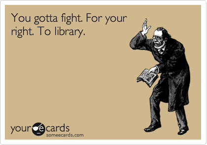 You gotta fight. For your right. To library.