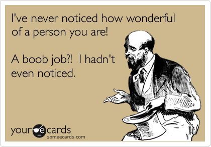 I've never noticed how wonderful of a person you are!   A boob job?!  I hadn't  even noticed.