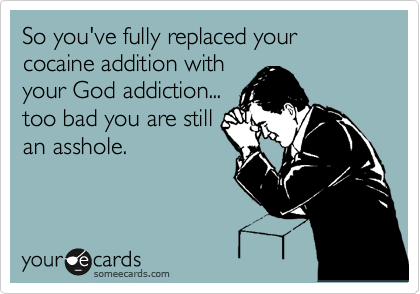 So you've fully replaced your cocaine addition with your God addiction... too bad you are still an asshole.