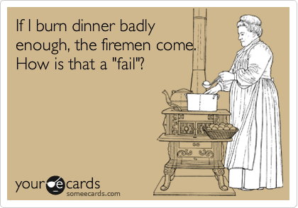 "If I burn dinner badly  enough, the firemen come. How is that a ""fail""?"