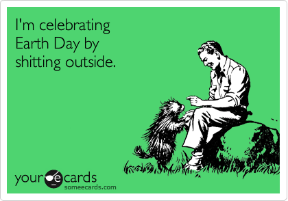 I'm celebrating  Earth Day by shitting outside.