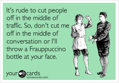 It's rude to cut people off in the middle of traffic. So, don't cut me off in the middle of conversation or I'll throw a Frauppuccino bottle at your face.