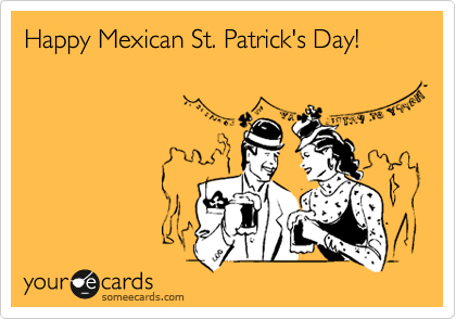 Happy Mexican St. Patrick's Day!