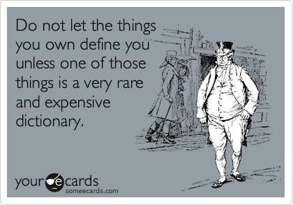 Do not let the things you own define you unless one of those things is a very rare and expensive dictionary.