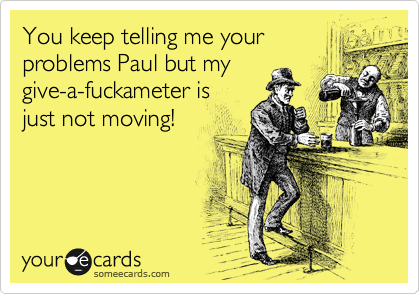 You keep telling me your problems Paul but my give-a-fuckameter is just not moving!