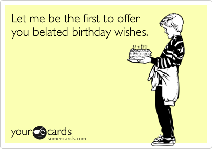 Let Me Be The First To Offer You Belated Birthday Wishes
