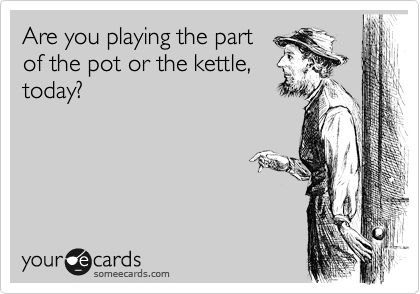 Are you playing the part of the pot or the kettle, today?