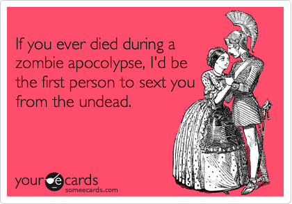 If you ever died during a zombie apocolypse, I'd be the first person to sext you from the undead.