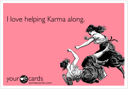 I love helping Karma along.