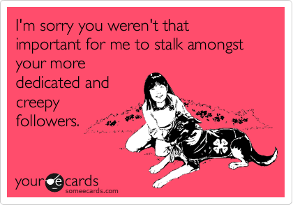 I'm sorry you weren't that important for me to stalk amongst your more dedicated and creepy followers.