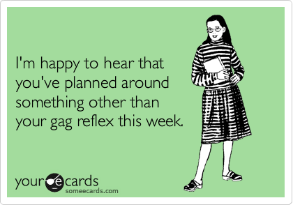 I'm happy to hear that you've planned around something other than your gag reflex this week.