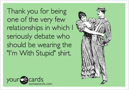 "Thank you for being one of the very few relationships in which I seriously debate who should be wearing the ""I'm With Stupid"" shirt."