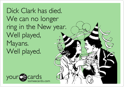 Dick Clark has died. We can no longer ring in the New year. Well played, Mayans. Well played.